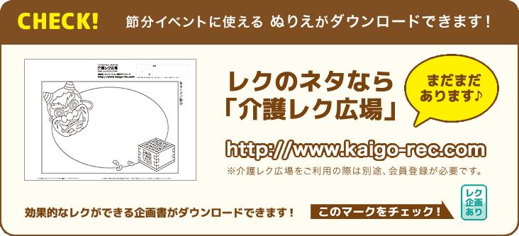 CHECK!節分イベントに使えるぬりえダウンロードできます! レクのネタなら「介護レク広場」 まだまだあります♪ http://www.kaigo-rec.com ※介護レク広場をご利用の際は別途、会員登録が必要です。 効果的なレクができる企画書がダウンロードできます!このマークをチェック!レク企画あり