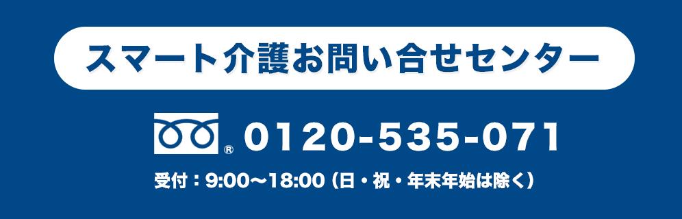 スマート介護お問い合せセンター 0120-535-071 受付:9:00〜18:00(日・祝・年末年始は除く)