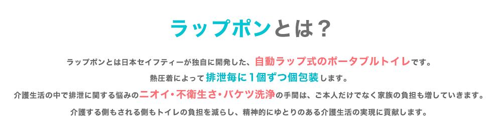 ラップポンとは日本セイフティーが独自に開発した、自動ラップ式のポータブルトイレです。熱圧着によって排泄毎に1個ずつ個包装します。介護生活の中で排泄に関する悩みのニオイ・不衛生さ・バケツ洗浄の手間は、ご本人だけでなく家族の負担も増していきます。介護する側もされる側もトイレの負担を減らし、精神的にゆとりのある介護生活の実現に貢献します。