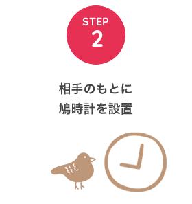 STEP2 相手のもとに鳩時計を設置