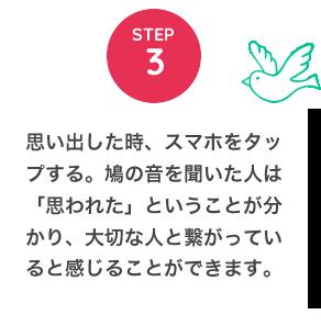 STEP3 思い出した時、スマホをタップする。鳩の音を聞いた人は「思われた」ということが分かり、大切な人と繋がっていると感じることができます。