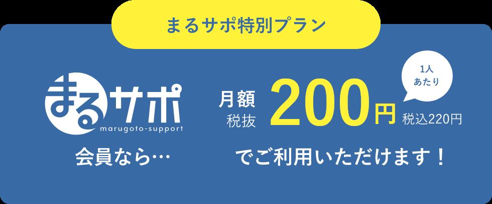 まるサポ特別プラン まるサポmarugoto-support 会員なら… 月額 税抜 200円税込220円 1人あたり でご利用いただけます!